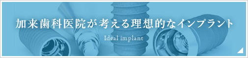 加来歯科医院が考える理想的なインプラント
